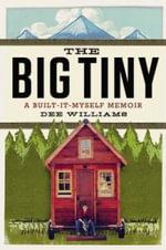 The Big Tiny : A Built-It-Myself Memoir - Dee Williams