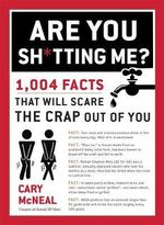 Are You Sh*Tting Me? : 1004 Facts That Will Scare the Crap Out of You - Cary McNeal