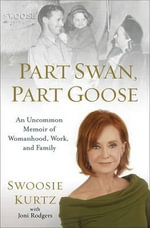 Part Swan, Part Goose : An Uncommon Memoir of Womanhood, Work, and Family - Swoosie Kurtz