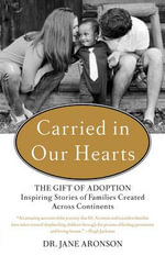 Carried in Our Hearts : The Gift of Adoption: Inspiring Stories of Families Created Across Continents - Jane Aronson