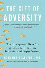 The Gift of Adversity : The Unexpected Benefits of Life's Difficulties, Setbacks, and Imperfections - Norman E. Rosenthal