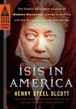 Isis in America : The Classic Eyewitness Account of Madame Blavatsky's Journey to America and the Occult Revolution She Ignited - Henry Steel Olcott