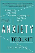 The Anxiety Toolkit : Strategies for Fine-Tuning Your Mind and Moving Past Your Stuck Points - Alice Boyes