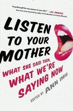 Listen to Your Mother : What She Said Then, What We're Saying Now - Ann Imig
