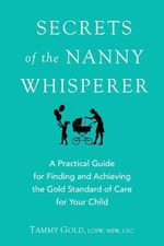 Secrets of the Nanny Whisperer : A Practical Guide for Finding and Acheiving the Gold Standard of Care for Your Child - Tammy Gold