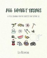 All Lovely Things : A Field Journal for the Objects That Define Us - Lea Redmond