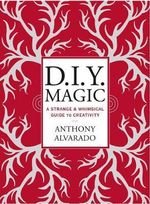 DIY Magic : A Strange and Whimsical Guide to Creativity - Anthony Alvarado