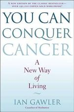 You Can Conquer Cancer : A New Way of Living - Ian Gawler