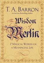 The Wisdom of Merlin : 7 Magical Words for a Meaningful Life - T A Barron