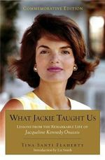 What Jackie Taught Us (Revised and Expanded) : Lessons from the Remarkable Life of Jacqueline Kennedy Onassis Introduction by L Iz Smith - Tina Santi Flaherty