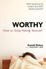 Unworthy : How to Stop Hating Yourself - Anneli Rufus