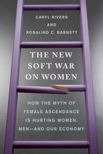 The New Soft War on Women : How the Myth of Female Ascendance Is Hurting Women, Men-And Our Economy - Professor Caryl Rivers