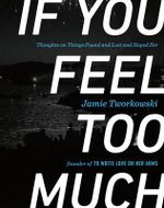 If You Feel Too Much : Thoughts on Things Found and Lost and Hoped for - Jamie Tworkowski