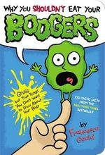 Why You Shouldn't Eat Your Boogers : Gross But True Things You Don't Want to Know about Your Body - Francesca Gould