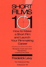 Short Films 101 : How to Make a Short Film for Under 50K and Launch Your Screenwriting Career - Frederick Levy