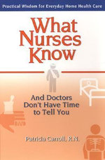 What Nurses Know : And Doctors Don't Have Time to Tell You - Patricia Carroll