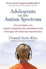 Adolescents on the Autism Spectrum : A Parent's Guide to the Cognitive, Social, Physical, and Transition Needs of Teenagers with Autism Spectrum Disorders - Chantal Sicile-Kira