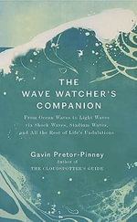 The Wave Watcher's Companion : From Ocean Waves to Light Waves Via Shock Waves, Stadium Waves, and All the Rest of Life's Undulations - Gavin Pretor-Pinney