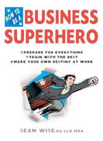 How to be a Business Superhero : Prepare for Everything, Train with the Best, Make Your Own Destiny at Work - Sean Wise