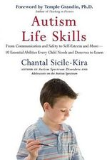 Autism Life Skills : From Communication and Safety to Self-Esteem and More - 10 Essential Abilities Every Child Needs and Deserves to Learn - Chantal Sicile-Kira