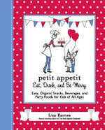 Petit Appetit: Eat, Drink and be Merry : Easy, Organic Snacks, Beverages and Party Foods for Kids of All Ages - Lisa Barnes