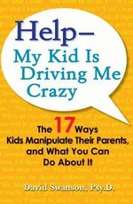Help - My Kid is Driving Me Crazy : The 17 Ways Kids Manipulate Their Parents, and What You Can Do About it - David Swanson
