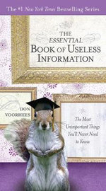 The Essential Book of Useless Information : The Most Unimportant Things You'll Never Need to Know - Donald A Voorhees