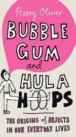 Bubble Gum and Hula Hoops : The Origins of Objects in Our Everyday Lives - Harry Oliver