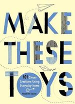 Make These Toys : 101 Clever Creations Using Everyday Items - Heather Swain