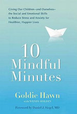 10 Mindful Minutes : Giving Our Children - and Ourselves - the Social and Emotional Skills to Reduce Stress and Anxiety for Healthier, Happier Lives - Goldie Hawn