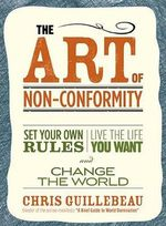 The Art of Non-Conformity  :  Set Your Own Rules, Live the Life You Want, and Change the World - Chris Guillebeau