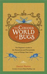 The Curious World of Bugs : The Bugman's Guide to the Mysterious and Remarkable Lives of Things That Crawl - Daniel Marlos