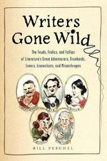 Writers Gone Wild  : The Feuds, Frolics, and Follies of Literature's Great Adventurers, Drunkards, Lovers, Iconoclasts, and Misanthropes - Bill Peschel