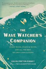 The Wave Watcher's Companion : Ocean Waves, Stadium Waves, and All the Rest of Life's Undulations - Gavin Pretor-Pinney