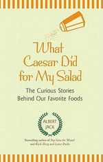 What Caesar Did for My Salad : The Curious Stories Behind Our Favorite Foods - Albert Jack