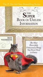 The Super Book of Useless Information : The Most Powerfully Unnecessary Things You Never Need to Know - Donald A Voorhees