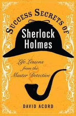 Success Secrets of Sherlock Holmes : Life Lessons from the Master Detective - David Acord