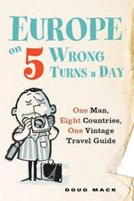 Europe on 5 Wrong Turns a Day : One Man, Eight Countries, One Vintage Travel Guide - Doug Mack