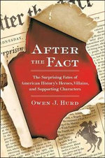After the Fact : The Surprising Fates of American History's Heroes, Villains, and Supporting Characters - Owen J Hurd