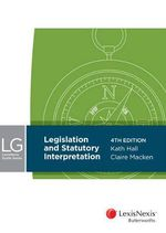 LexisNexis Guide Series : Legislation and Statutory Interpretation, 4th edition - K Hall