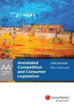 Annotated Competition and Consumer Legislation, 2015 Edition : LexisNexis Annotated Acts   - Ray Steinwall