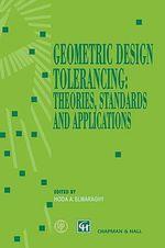 Geometric Design Tolerancing : Theories, Standards and Applications - Hoda A. ElMaraghy