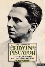 The Theatre of Erwin Piscator : Half a Century of Politics in the Theatre - John Willett