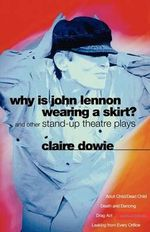 Why is John Lennon Wearing a Skirt? : Adult Child/Dead Child and Other Stand-up Theatre Plays - Claire Dowie