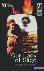 Our Lady of Sligo : Modern Plays - Sebastian Barry