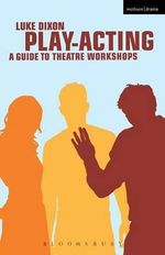 Play Acting : A Handbook of Theatre Workshops for Actors, Teachers and Directors - Luke Dixon