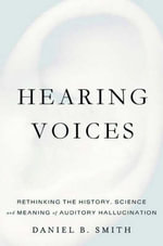 Hearing Voices : Rethinking the History, Science, and Meaning of Auditory Hallucination - Daniel Smith