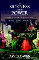 In Sickness & In Power : Illness in Heads of Government During the Last 100 Years - David Owen