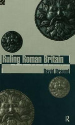 Ruling Roman Britain : Kings, Queens, Governors and Emperors from Julius Caesar to Agricola - David Braund