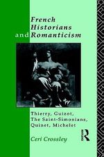 French Historians and Romanticism : Thierry, Guizot, the Saint-Simonians, Quinet, Michelet - Ceri Crossley